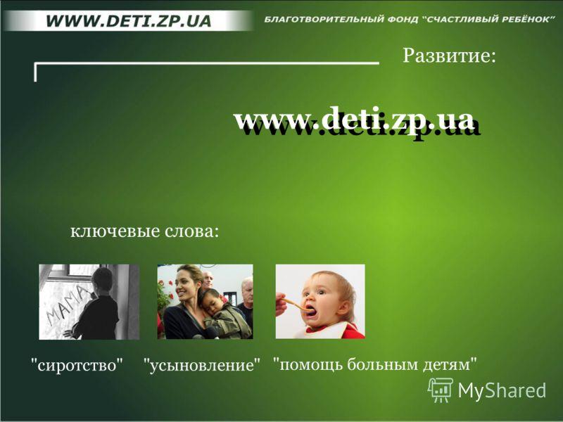 www.deti.zp.ua Развитие: сиротствоусыновление ключевые слова: помощь больным детям