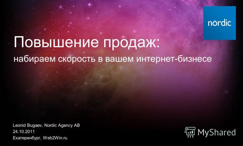 Leonid Bugaev, Nordic Agency AB 24.10.2011 Екатеринбург, Web2Win.ru Повышение продаж: набираем скорость в вашем интернет-бизнесе