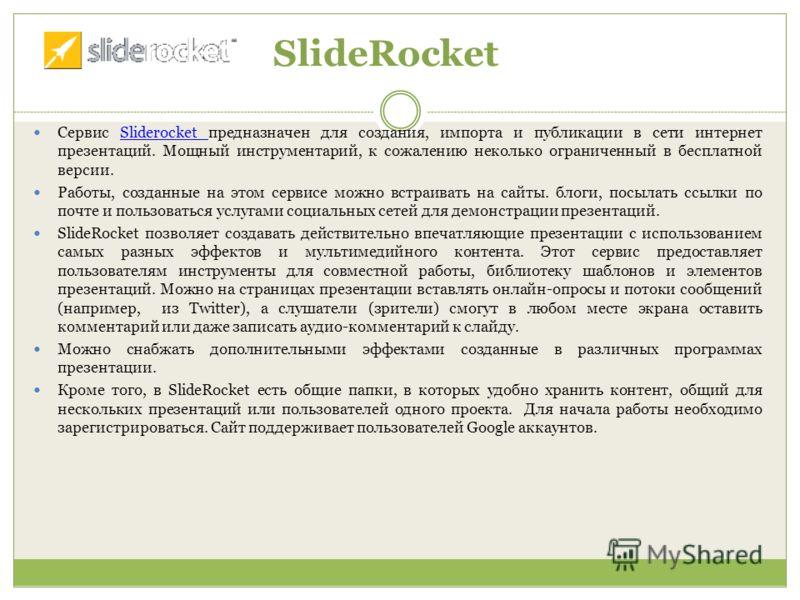 SlideRocket Сервис Sliderocket предназначен для создания, импорта и публикации в сети интернет презентаций. Мощный инструментарий, к сожалению неколько ограниченный в бесплатной версии. Sliderocket Работы, созданные на этом сервисе можно встраивать н