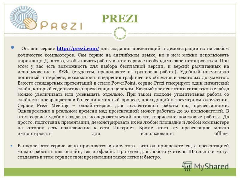 PREZI Онлайн сервис http://prezi.com/ для создания презентаций и демонстрации их на любом количестве компьютеров. Сам сервис на английском языке, но в нем можно использовать кириллицу. Для того, чтобы начать работу в этом сервисе необходимо зарегистр