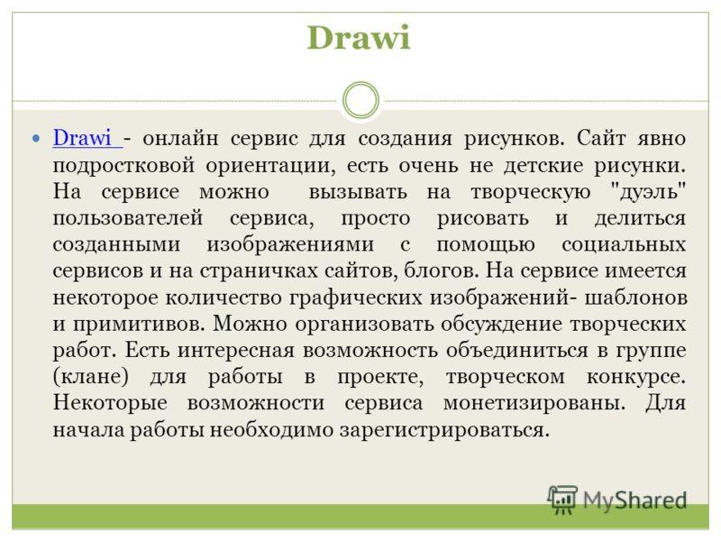 Drawi Drawi - онлайн сервис для создания рисунков. Сайт явно подростковой ориентации, есть очень не детские рисунки. На сервисе можно вызывать на творческую