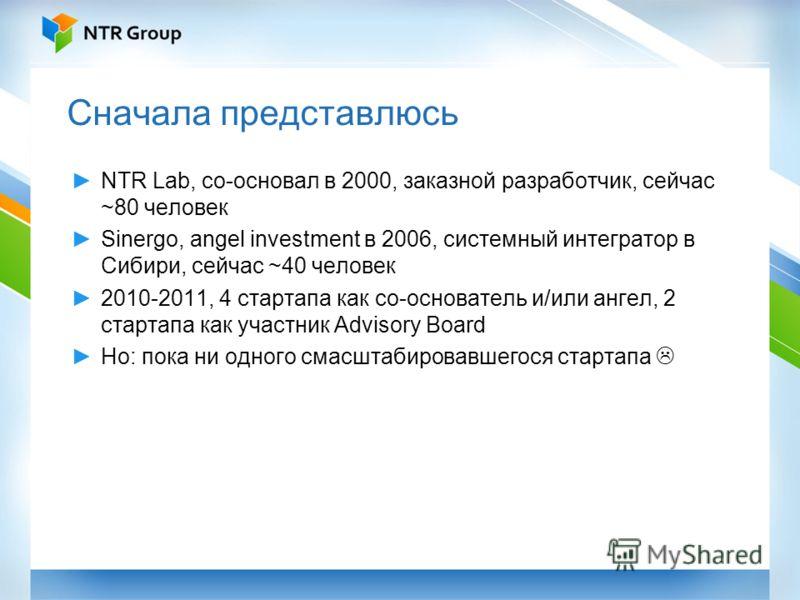 Сначала представлюсь NTR Lab, со-основал в 2000, заказной разработчик, сейчас ~80 человек Sinergo, angel investment в 2006, системный интегратор в Сибири, сейчас ~40 человек 2010-2011, 4 стартапа как со-основатель и/или ангел, 2 стартапа как участник