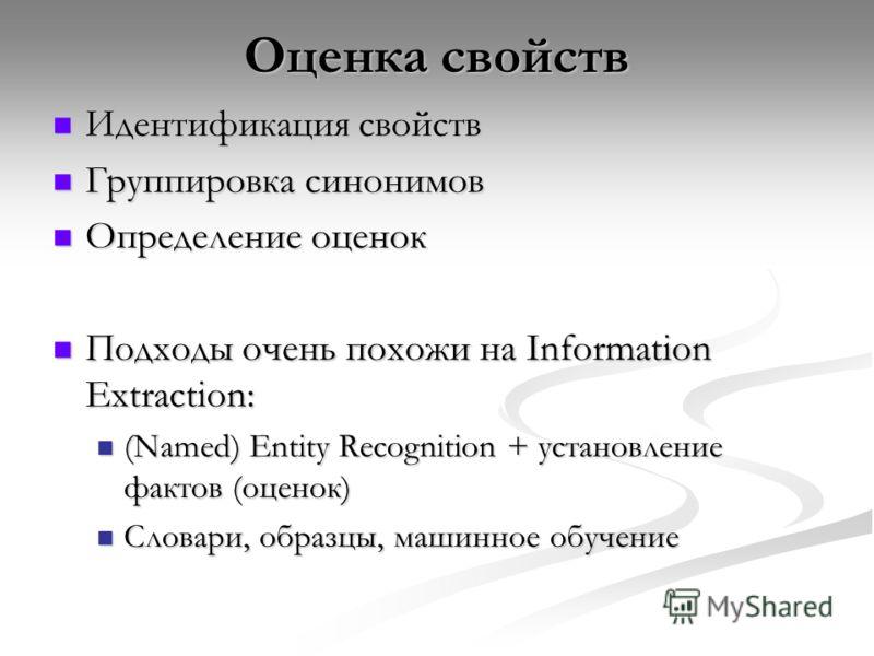 Оценка свойств Идентификация свойств Идентификация свойств Группировка синонимов Группировка синонимов Определение оценок Определение оценок Подходы очень похожи на Information Extraction: Подходы очень похожи на Information Extraction: (Named) Entit