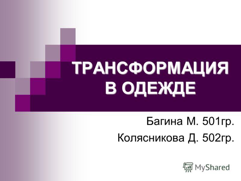 ТРАНСФОРМАЦИЯ В ОДЕЖДЕ Багина М. 501гр. Колясникова Д. 502гр.