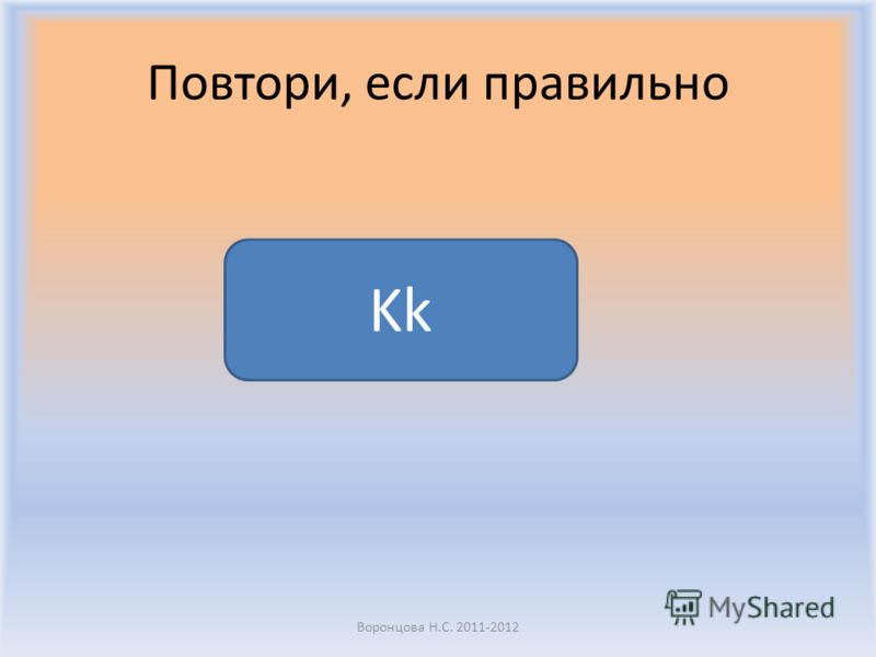 Повтори, если правильно Воронцова Н.С. 2011-2012 Kk
