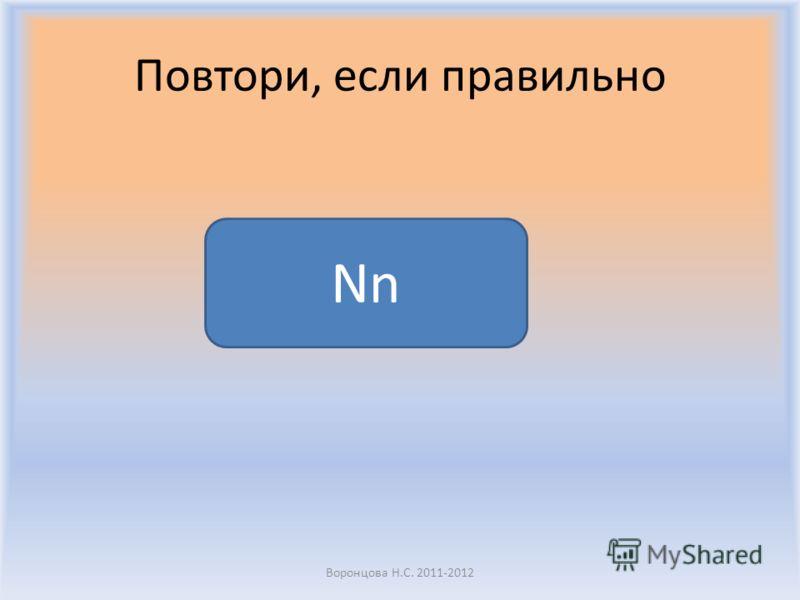 Повтори, если правильно Воронцова Н.С. 2011-2012 Nn