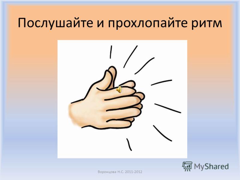 Послушайте и прохлопайте ритм Воронцова Н.С. 2011-2012