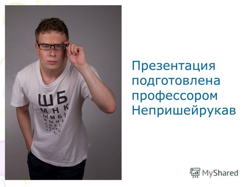 Презентация подготовлена профессором Непришейрукав