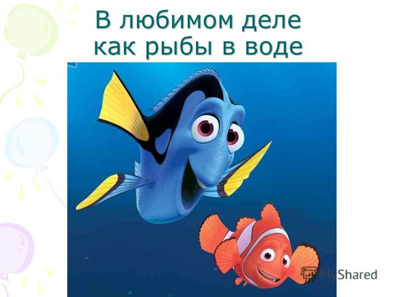 В любимом деле как рыбы в воде