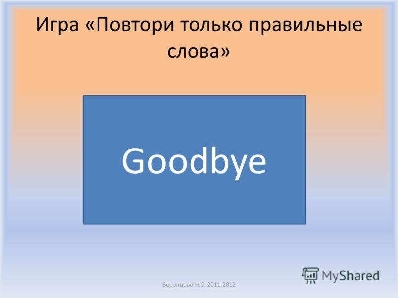 Игра «Повтори только правильные слова» Воронцова Н.С. 2011-2012 Yes
