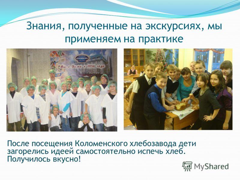 Знания, полученные на экскурсиях, мы применяем на практике После посещения Коломенского хлебозавода дети загорелись идеей самостоятельно испечь хлеб. Получилось вкусно!