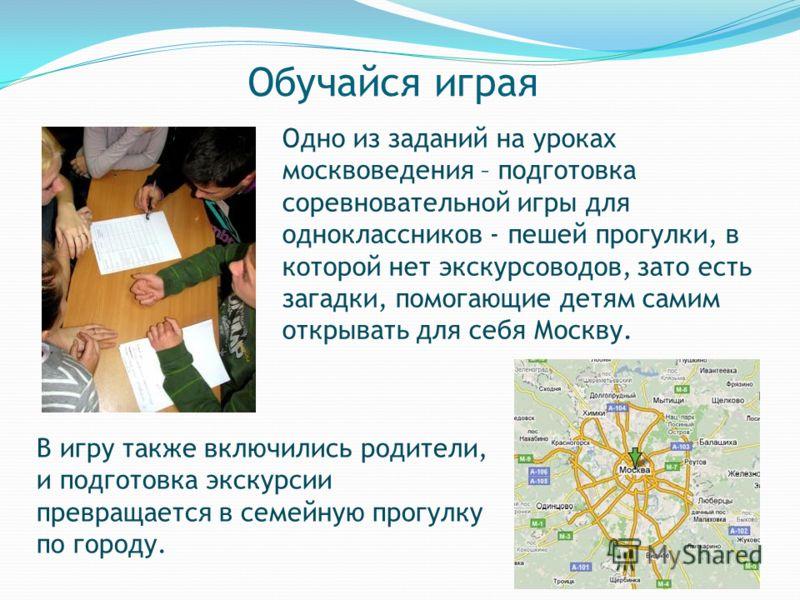 Обучайся играя Одно из заданий на уроках москвоведения – подготовка соревновательной игры для одноклассников - пешей прогулки, в которой нет экскурсоводов, зато есть загадки, помогающие детям самим открывать для себя Москву. В игру также включились р