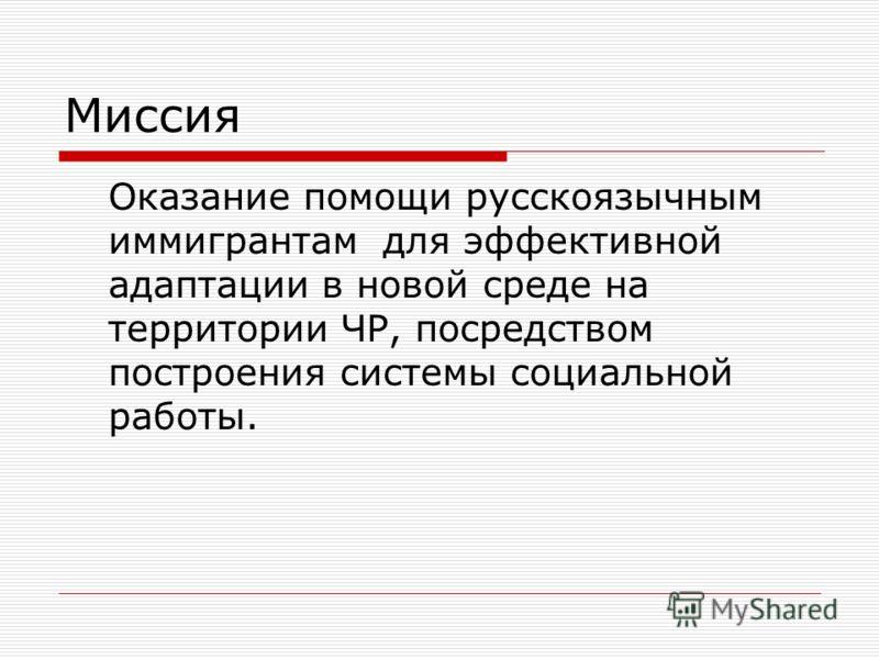 Миссия Оказание помощи русскоязычным иммигрантам для эффективной адаптации в новой среде на территории ЧР, посредством построения системы социальной работы.