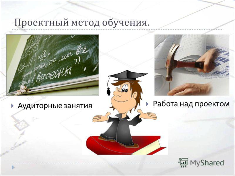 Проектный метод обучения. Аудиторные занятия Работа над проектом