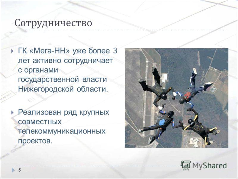 Сотрудничество ГК «Мега-НН» уже более 3 лет активно сотрудничает с органами государственной власти Нижегородской области. Реализован ряд крупных совместных телекоммуникационных проектов. 5