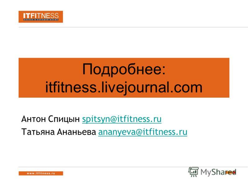 Подробнее: itfitness.livejournal.com Антон Спицын spitsyn@itfitness.ruspitsyn@itfitness.ru Татьяна Ананьева ananyeva@itfitness.ruananyeva@itfitness.ru