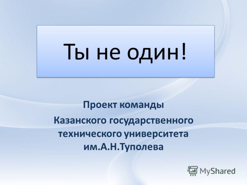 Ты не один! Проект команды Казанского государственного технического университета им.А.Н.Туполева