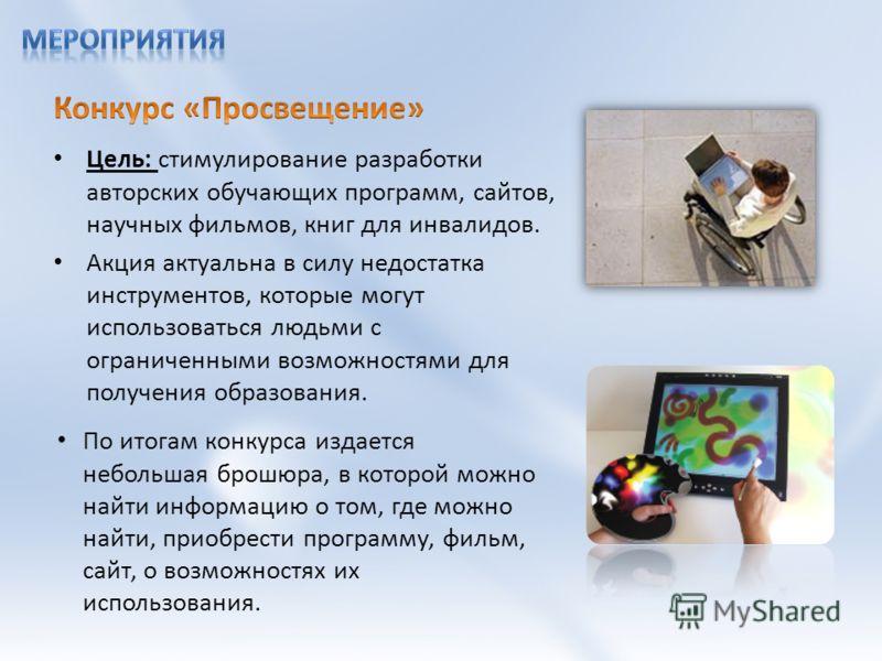 Цель: стимулирование разработки авторских обучающих программ, сайтов, научных фильмов, книг для инвалидов. Акция актуальна в силу недостатка инструментов, которые могут использоваться людьми с ограниченными возможностями для получения образования. По