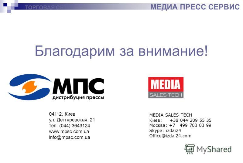 ТОРГОВАЯ СЕТЬ МЕДИА ПРЕСС СЕРВИС Благодарим за внимание! 04112, Киев ул. Дегтяревская, 21 тел. (044) 3643124 www.mpsc.com.ua info@mpsc.com.ua MEDIA SALES TECH Киев: +38 044 209 55 35 Москва: +7 499 703 03 99 Skype: izdai24 Office@izdai24.com