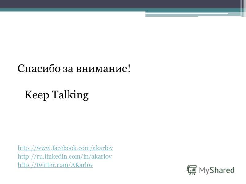 Спасибо за внимание! Keep Talking http://www.facebook.com/akarlov http://ru.linkedin.com/in/akarlov http://twitter.com/AKarlov
