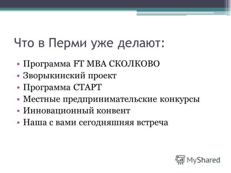 Что в Перми уже делают: Программа FT MBA СКОЛКОВО Зворыкинский проект Программа СТАРТ Местные предпринимательские конкурсы Инновационный конвент Наша с вами сегодняшняя встреча