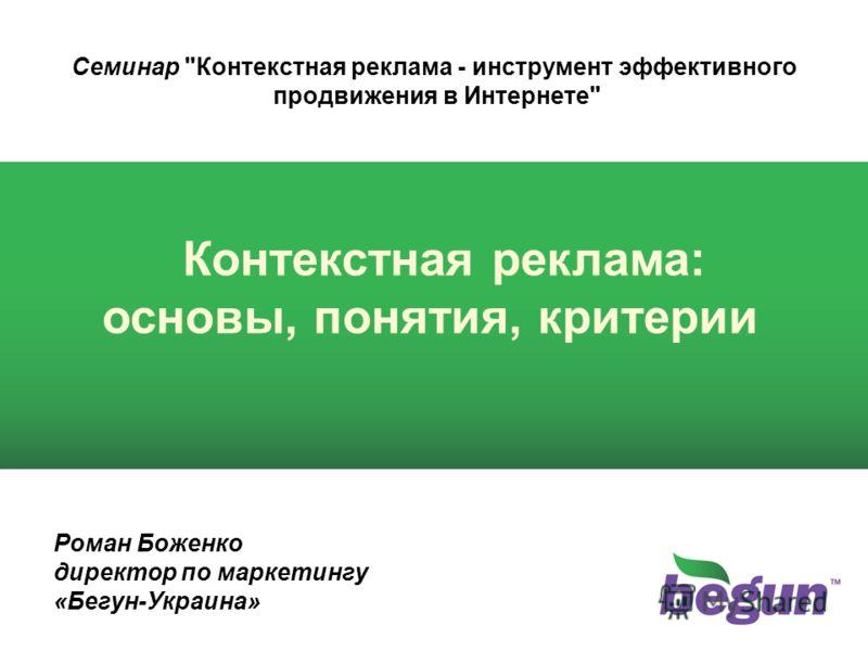 Семинар Контекстная реклама - инструмент эффективного продвижения в Интернете Контекстная реклама: основы, понятия, критерии Роман Боженко директор по маркетингу «Бегун-Украина»