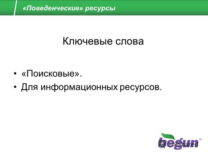 «Поведенческие» ресурсы Ключевые слова «Поисковые». Для информационных ресурсов.