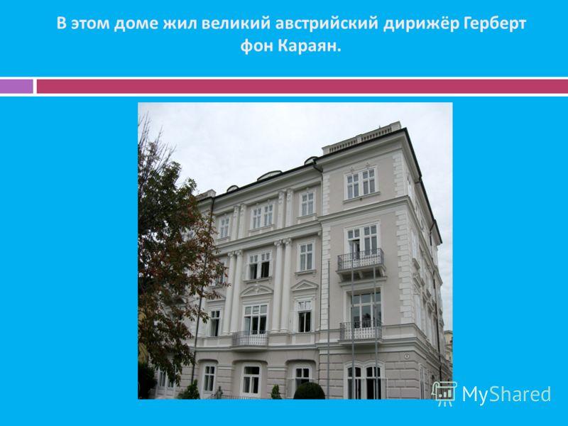 В этом доме жил великий австрийский дирижёр Герберт фон Караян.