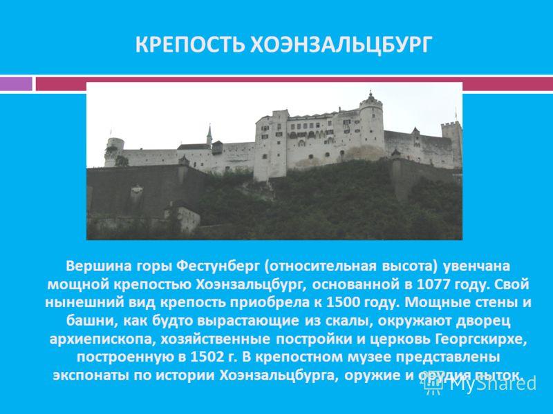 КРЕПОСТЬ ХОЭНЗАЛЬЦБУРГ Вершина горы Фестунберг (относительная высота) увенчана мощной крепостью Хоэнзальцбург, основанной в 1077 году. Свой нынешний вид крепость приобрела к 1500 году. Мощные стены и башни, как будто вырастающие из скалы, окружают дв