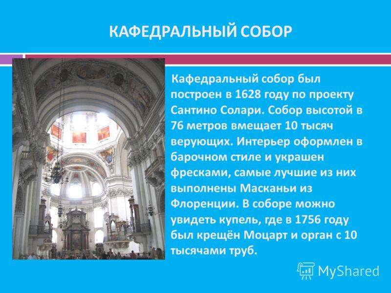 КАФЕДРАЛЬНЫЙ СОБОР Кафедральный собор был построен в 1628 году по проекту Сантино Солари. Собор высотой в 76 метров вмещает 10 тысяч верующих. Интерьер оформлен в барочном стиле и украшен фресками, самые лучшие из них выполнены Масканьи из Флоренции.