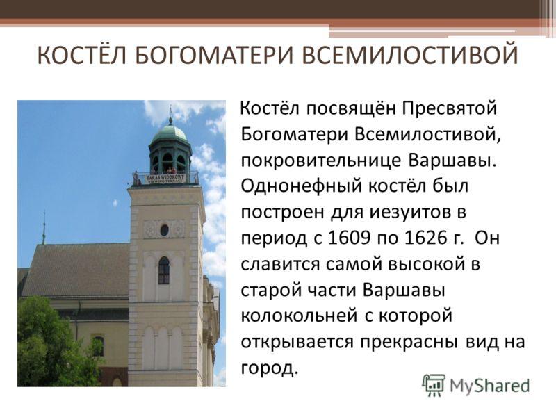 КОСТЁЛ БОГОМАТЕРИ ВСЕМИЛОСТИВОЙ Костёл посвящён Пресвятой Богоматери Всемилостивой, покровительнице Варшавы. Однонефный костёл был построен для иезуитов в период с 1609 по 1626 г. Он славится самой высокой в старой части Варшавы колокольней с которой