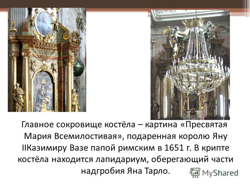 Главное сокровище костёла – картина «Пресвятая Мария Всемилостивая», подаренная королю Яну IIКазимиру Вазе папой римским в 1651 г. В крипте костёла находится лапидариум, оберегающий части надгробия Яна Тарло.