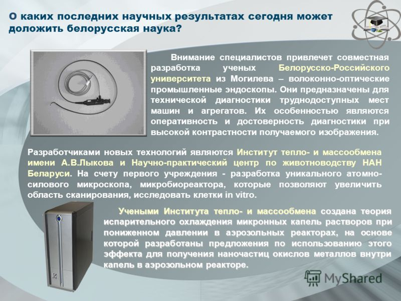 О каких последних научных результатах сегодня может доложить белорусская наука? Внимание специалистов привлечет совместная разработка ученых Белорусско-Российского университета из Могилева – волоконно-оптические промышленные эндоскопы. Они предназнач