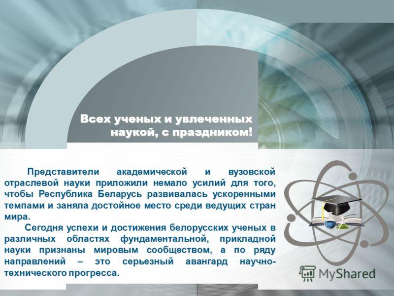 Представители академической и вузовской отраслевой науки приложили немало усилий для того, чтобы Республика Беларусь развивалась ускоренными темпами и заняла достойное место среди ведущих стран мира. Сегодня успехи и достижения белорусских ученых в р
