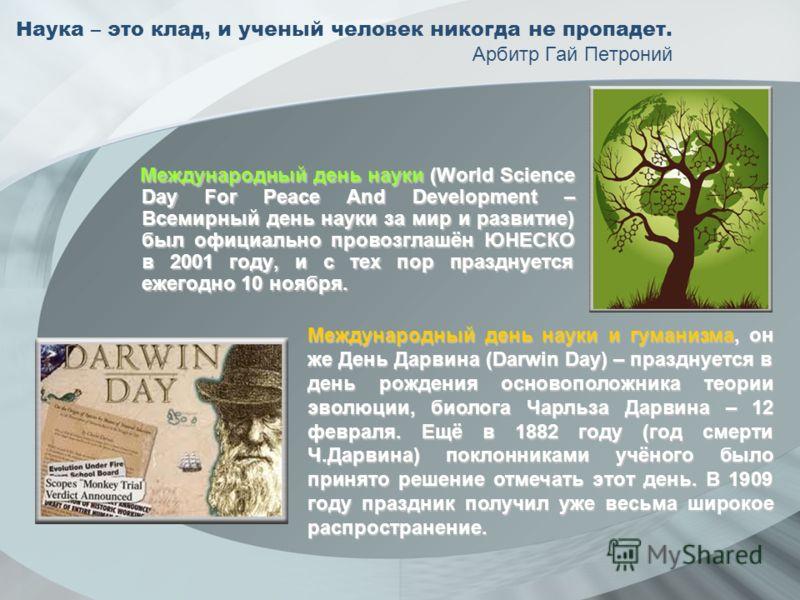 Наука – это клад, и ученый человек никогда не пропадет. Арбитр Гай Петроний Международный день науки (World Science Day For Peace And Development – Всемирный день науки за мир и развитие) был официально провозглашён ЮНЕСКО в 2001 году, и с тех пор пр