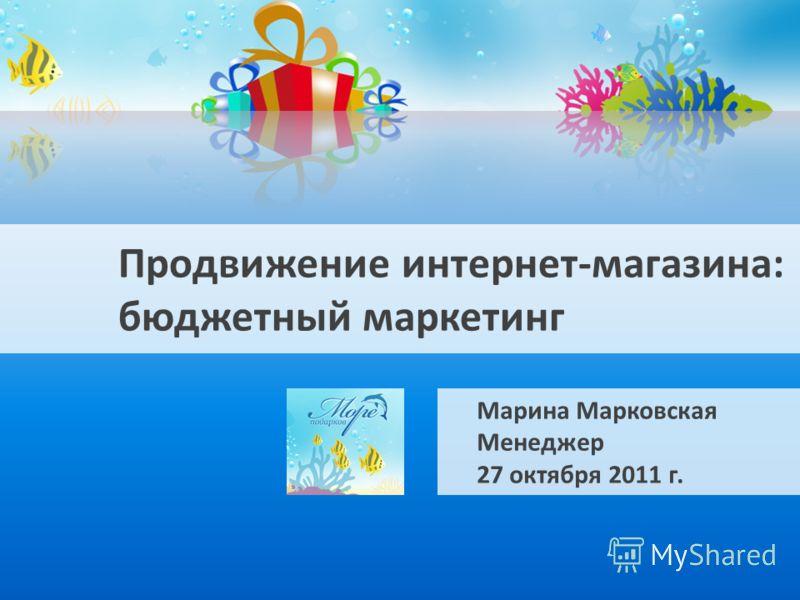 Продвижение интернет-магазина: бюджетный маркетинг Марина Марковская Менеджер 27 октября 2011 г.