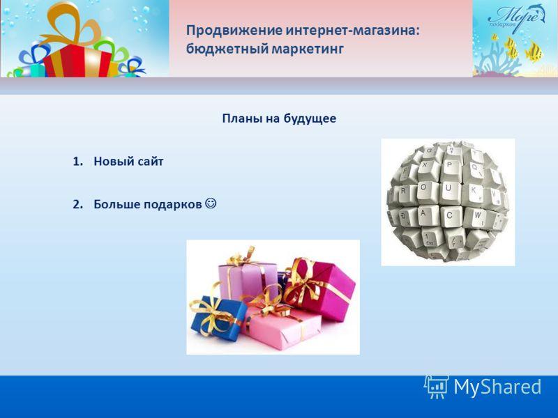 Продвижение интернет-магазина: бюджетный маркетинг Планы на будущее 1. Новый сайт 2. Больше подарков