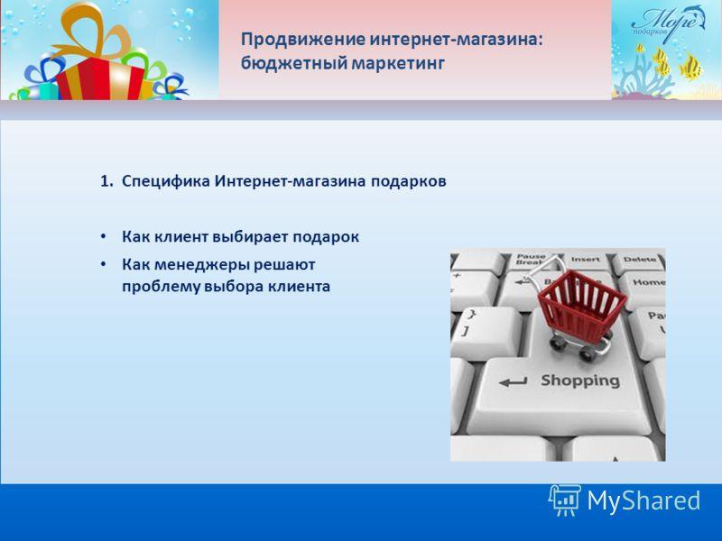 Продвижение интернет-магазина: бюджетный маркетинг 1. Специфика Интернет-магазина подарков Как клиент выбирает подарок Как менеджеры решают проблему выбора клиента