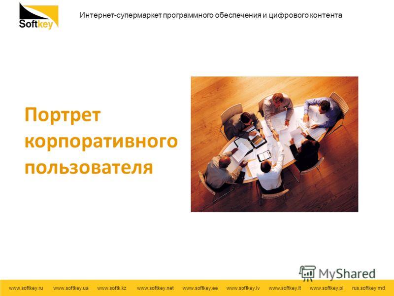 Интернет-супермаркет программного обеспечения и цифрового контента www.softkey.ru www.softkey.ua www.softk.kz www.softkey.net www.softkey.ee www.softkey.lv www.softkey.lt www.softkey.pl rus.softkey.md Портрет корпоративного пользователя