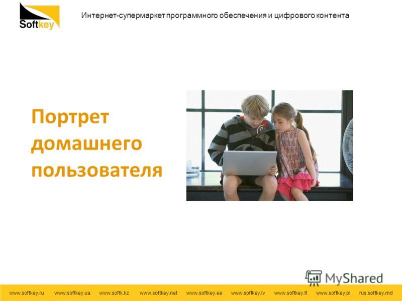 Интернет-супермаркет программного обеспечения и цифрового контента www.softkey.ru www.softkey.ua www.softk.kz www.softkey.net www.softkey.ee www.softkey.lv www.softkey.lt www.softkey.pl rus.softkey.md Портрет домашнего пользователя