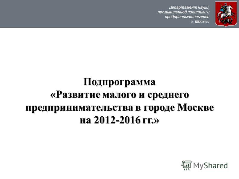 Департамент науки, промышленной политики и предпринимательства г. Москвы Подпрограмма «Развитие малого и среднего предпринимательства в городе Москве на 2012-2016 гг.»