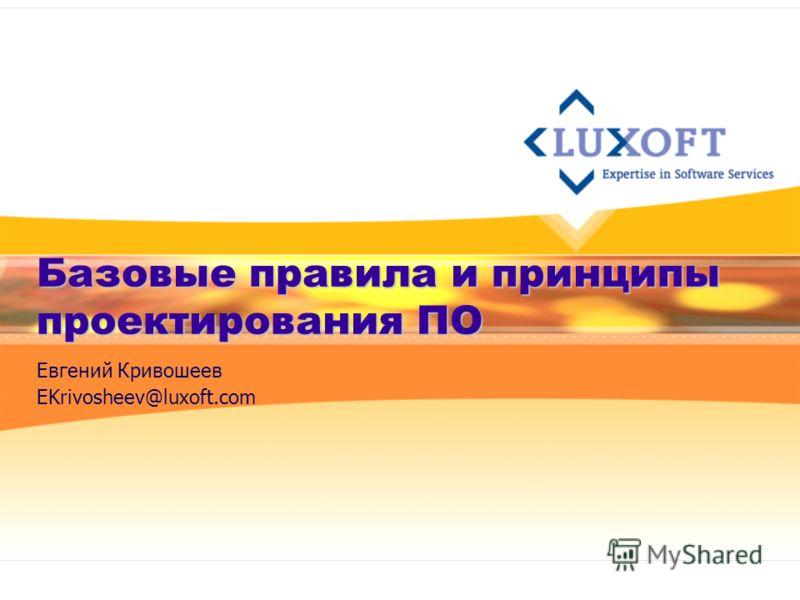 Базовые правила и принципы проектирования ПО Евгений Кривошеев EKrivosheev@luxoft.com