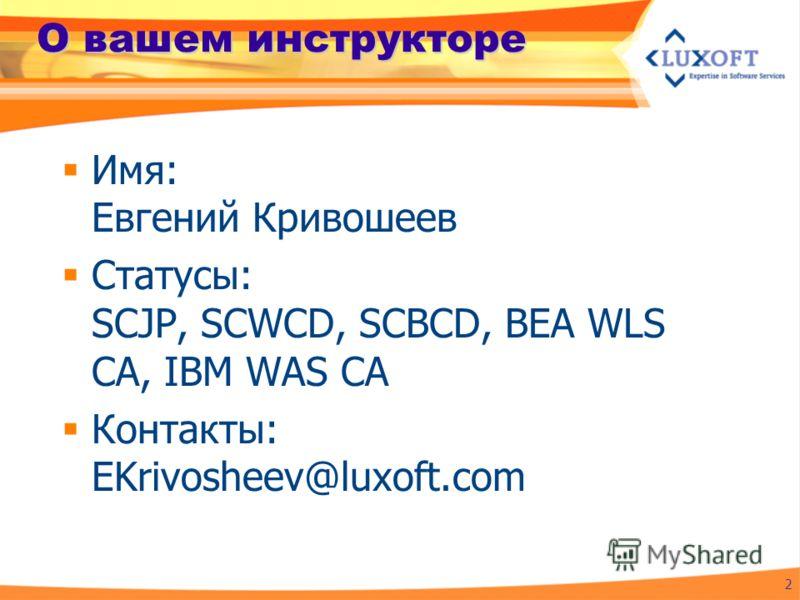 О вашем инструкторе Имя: Евгений Кривошеев Статусы: SCJP, SCWCD, SCBCD, BEA WLS CA, IBM WAS CA Контакты: EKrivosheev@luxoft.com 2