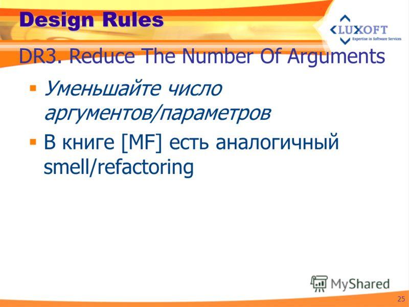 Design Rules Уменьшайте число аргументов/параметров В книге [MF] есть аналогичный smell/refactoring 25 DR3. Reduce The Number Of Arguments