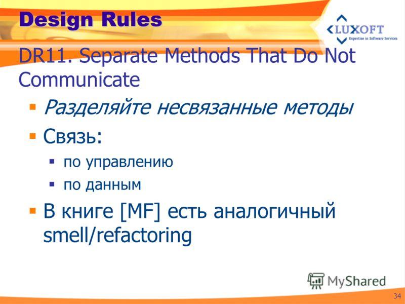 Design Rules Разделяйте несвязанные методы Связь: по управлению по данным В книге [MF] есть аналогичный smell/refactoring 34 DR11. Separate Methods That Do Not Communicate