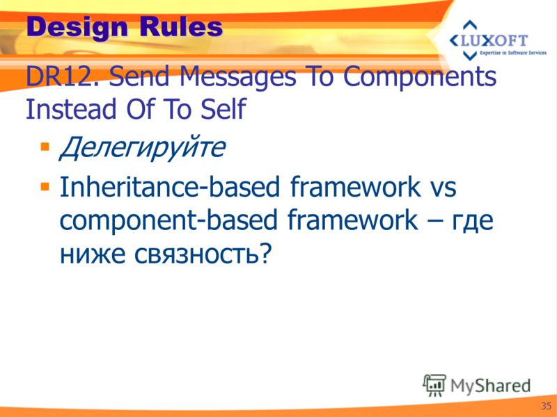Design Rules Делегируйте Inheritance-based framework vs component-based framework – где ниже связность? 35 DR12. Send Messages To Components Instead Of To Self
