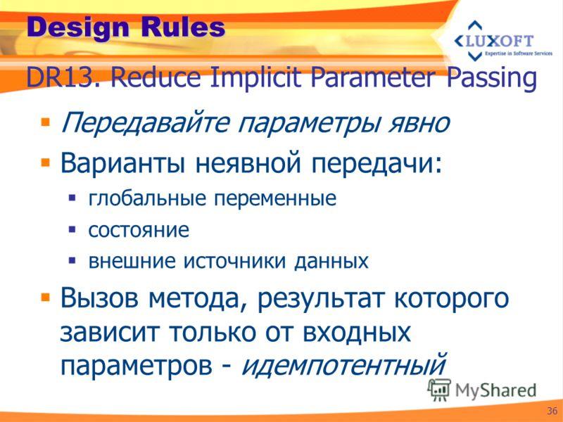 Design Rules Передавайте параметры явно Варианты неявной передачи: глобальные переменные состояние внешние источники данных Вызов метода, результат которого зависит только от входных параметров - идемпотентный 36 DR13. Reduce Implicit Parameter Passi