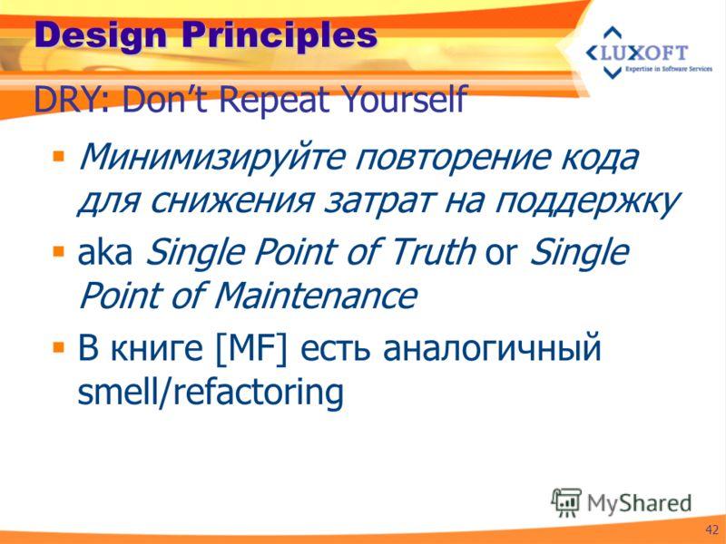 Design Principles Минимизируйте повторение кода для снижения затрат на поддержку aka Single Point of Truth or Single Point of Maintenance В книге [MF] есть аналогичный smell/refactoring 42 DRY: Dont Repeat Yourself