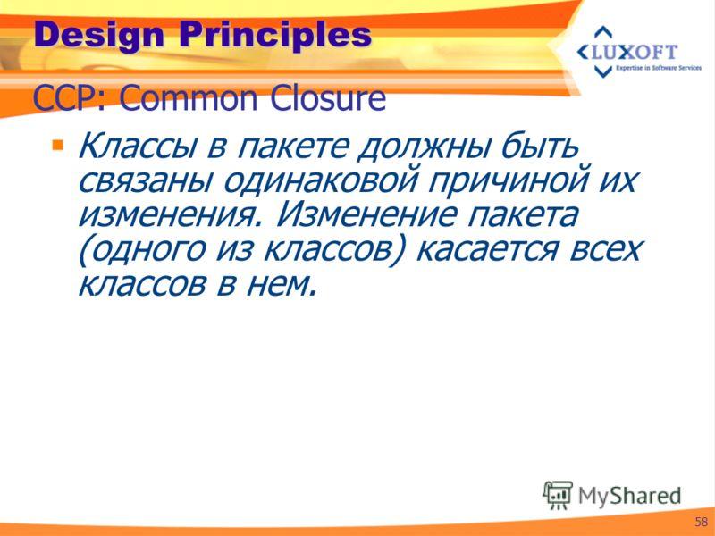 Design Principles Классы в пакете должны быть связаны одинаковой причиной их изменения. Изменение пакета (одного из классов) касается всех классов в нем. 58 CCP: Common Closure