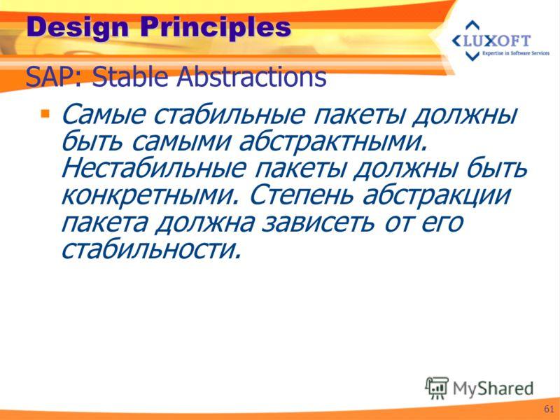 Design Principles Самые стабильные пакеты должны быть самыми абстрактными. Нестабильные пакеты должны быть конкретными. Степень абстракции пакета должна зависеть от его стабильности. 61 SAP: Stable Abstractions